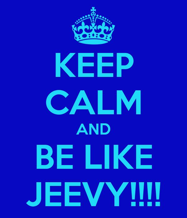 KEEP CALM AND BE LIKE JEEVY!!!!