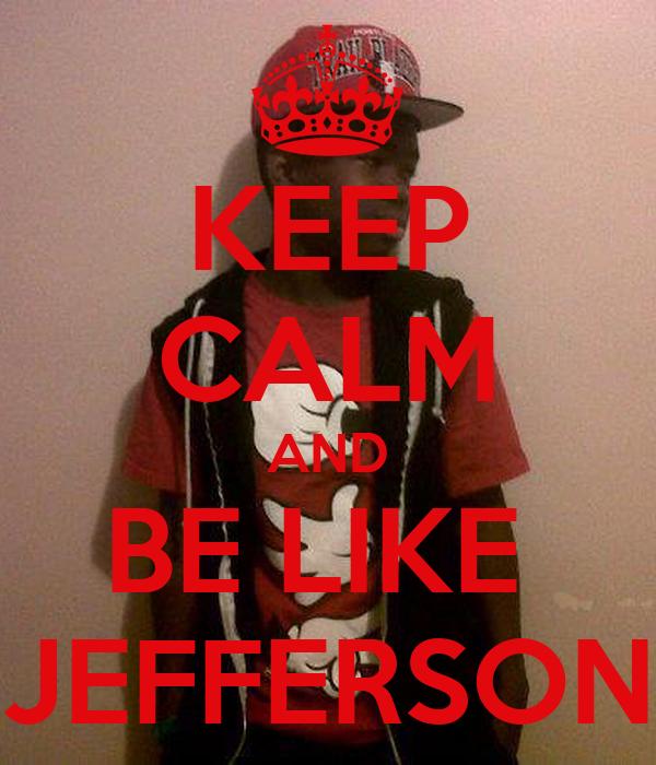 KEEP CALM AND BE LIKE  JEFFERSON