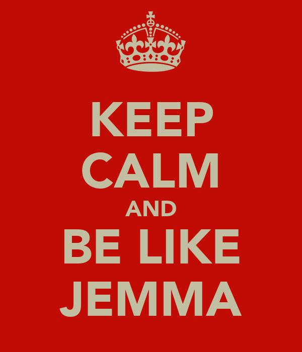 KEEP CALM AND BE LIKE JEMMA