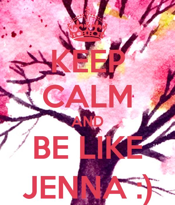 KEEP CALM AND BE LIKE JENNA :)