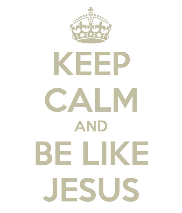 KEEP CALM AND BE LIKE JESUS