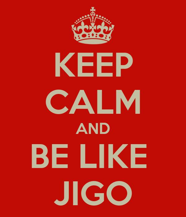 KEEP CALM AND BE LIKE  JIGO
