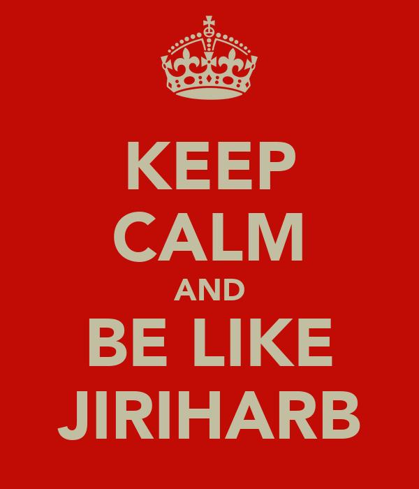KEEP CALM AND BE LIKE JIRIHARB