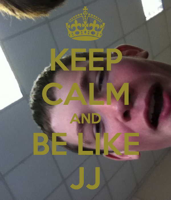 KEEP CALM AND BE LIKE JJ
