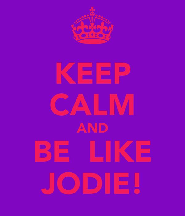 KEEP CALM AND BE  LIKE JODIE!