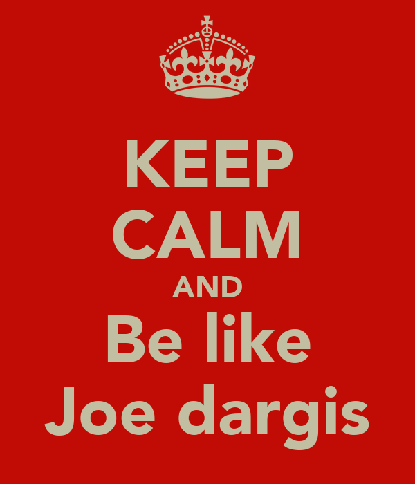 KEEP CALM AND Be like Joe dargis