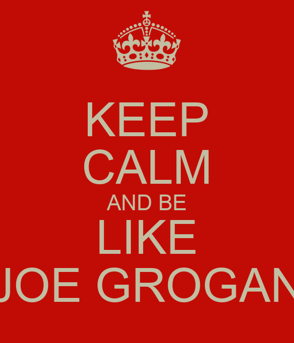 KEEP CALM AND BE LIKE JOE GROGAN