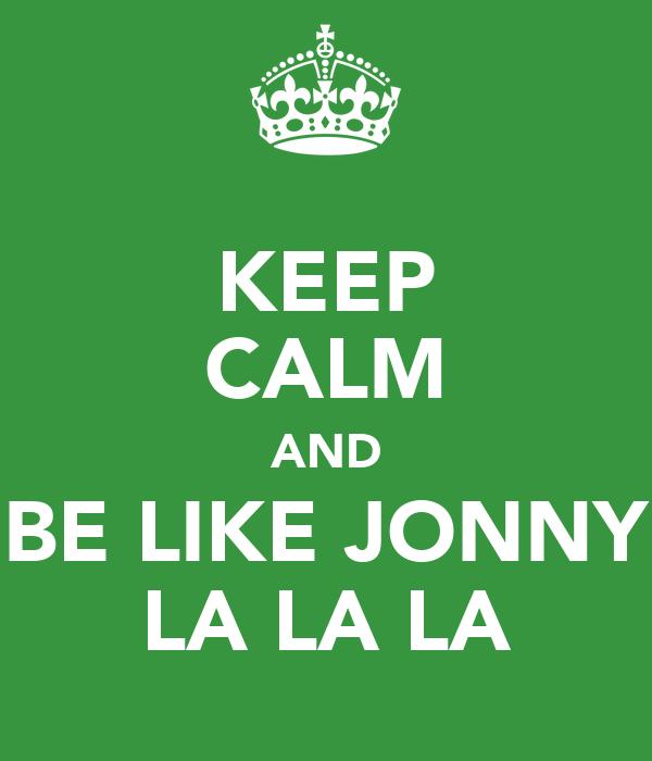 KEEP CALM AND BE LIKE JONNY LA LA LA