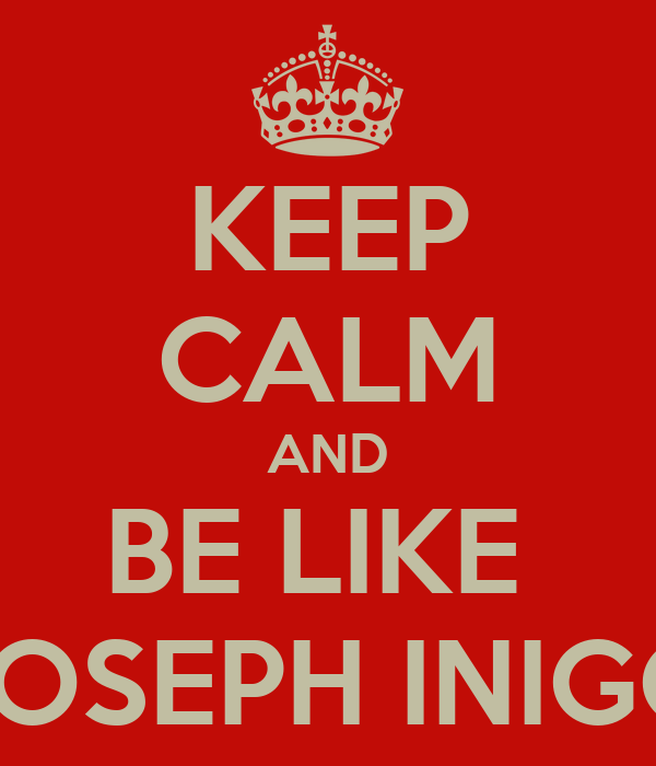 KEEP CALM AND BE LIKE  JOSEPH INIGO