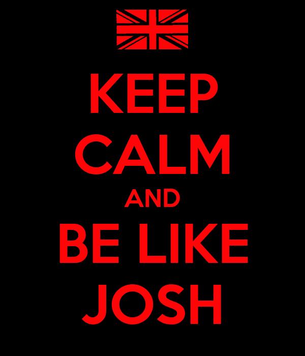 KEEP CALM AND BE LIKE JOSH