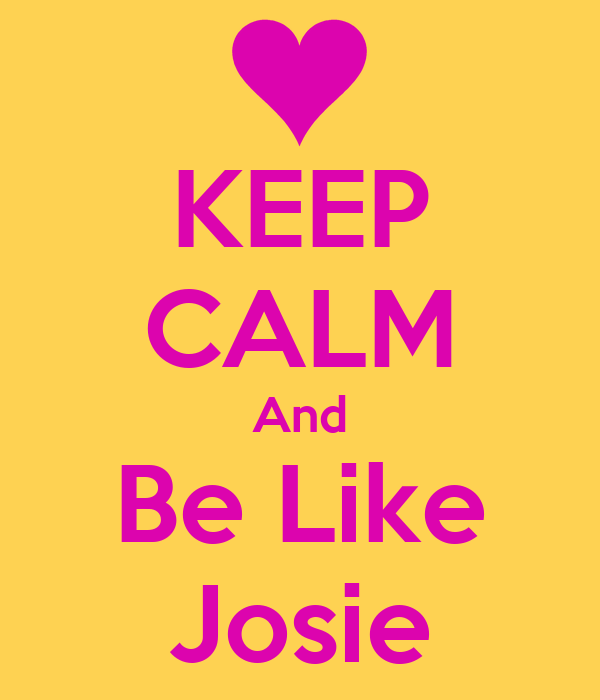 KEEP CALM And Be Like Josie