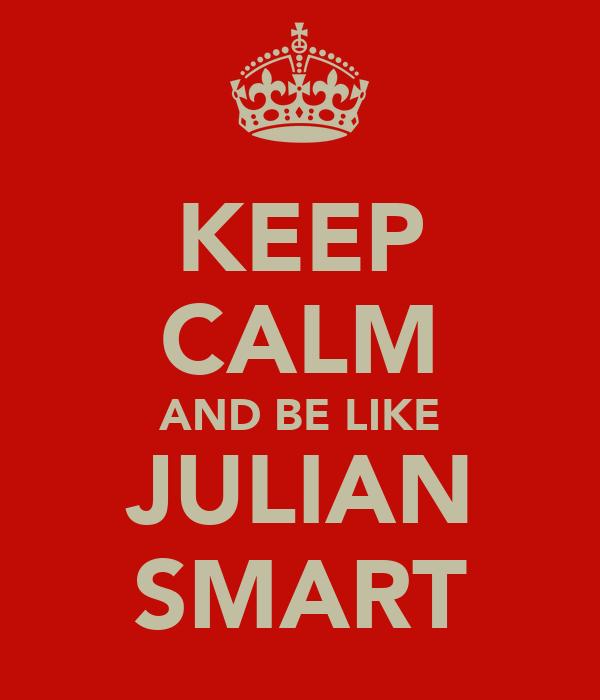 KEEP CALM AND BE LIKE JULIAN SMART