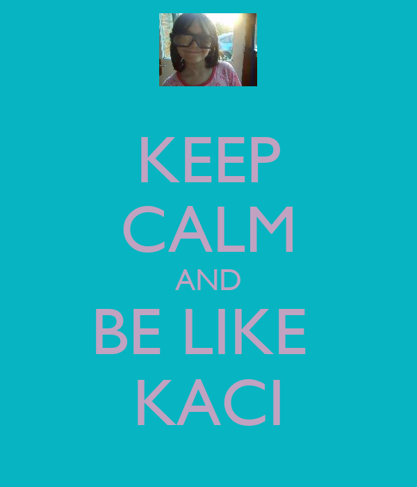 KEEP CALM AND BE LIKE  KACI