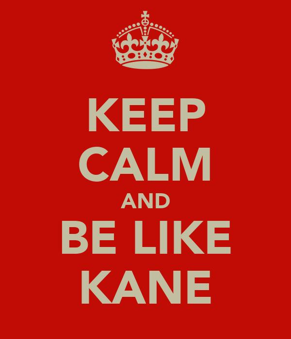KEEP CALM AND BE LIKE KANE