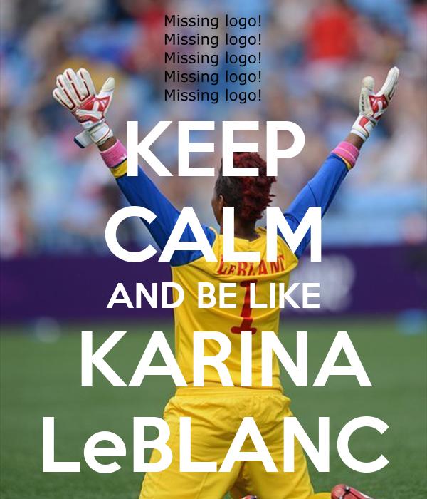 KEEP CALM AND BE LIKE  KARINA LeBLANC