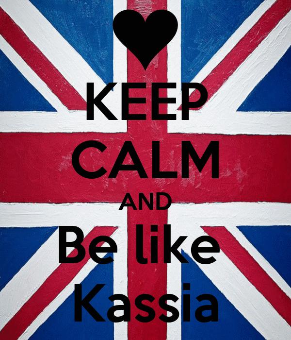 KEEP CALM AND Be like  Kassia