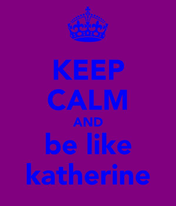 KEEP CALM AND be like katherine
