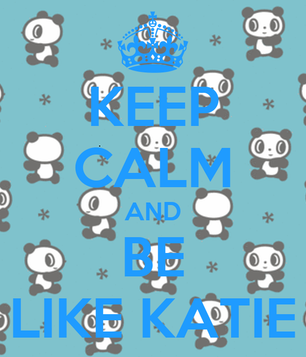 KEEP CALM AND BE LIKE KATIE