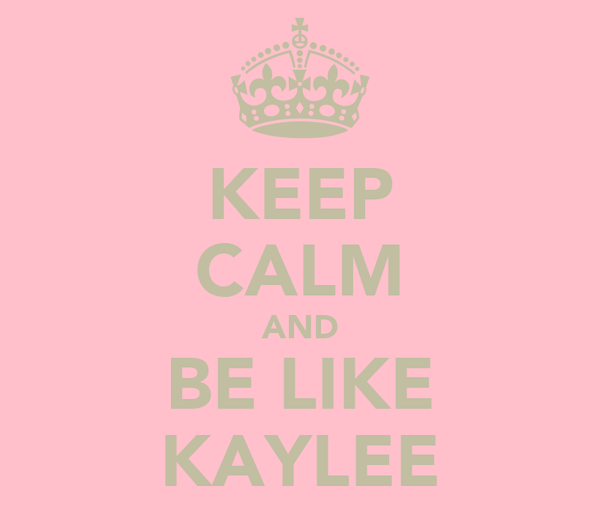 KEEP CALM AND BE LIKE KAYLEE