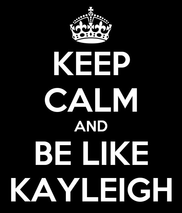 KEEP CALM AND BE LIKE KAYLEIGH