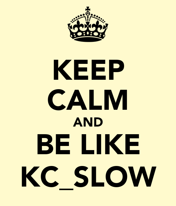 KEEP CALM AND BE LIKE KC_SLOW