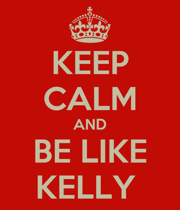 KEEP CALM AND BE LIKE KELLY