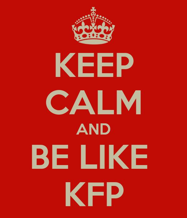 KEEP CALM AND BE LIKE  KFP