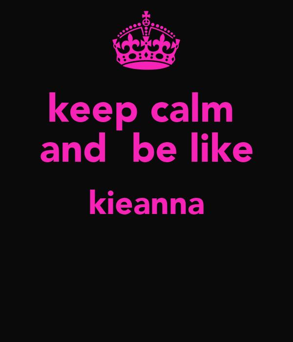 keep calm  and  be like kieanna