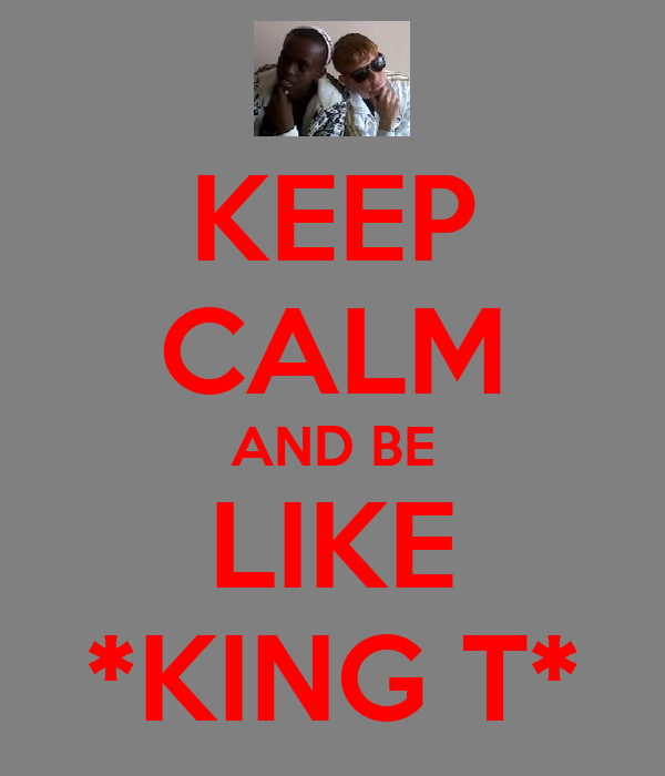 KEEP CALM AND BE LIKE *KING T*
