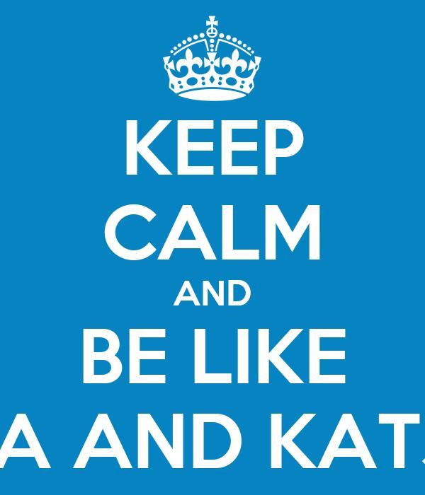 KEEP CALM AND BE LIKE LEA AND KATJA