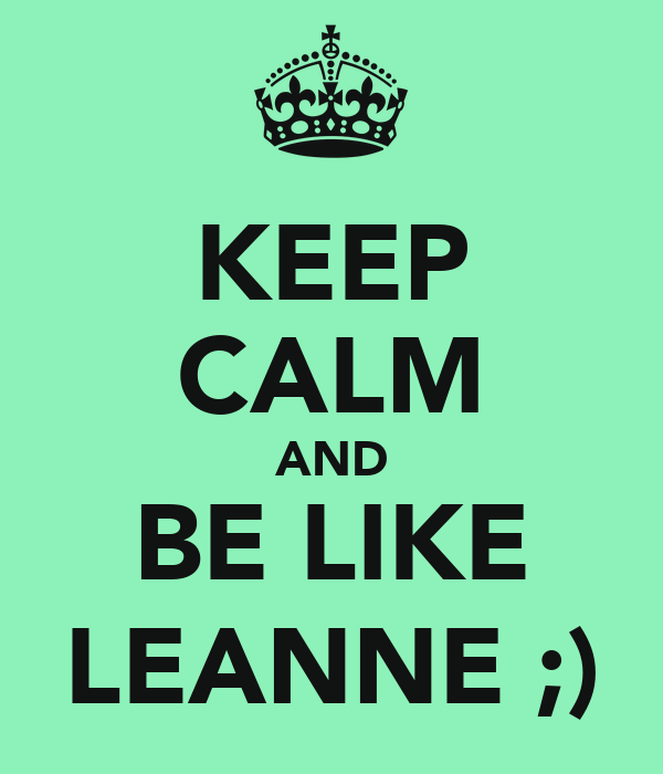 KEEP CALM AND BE LIKE LEANNE ;)