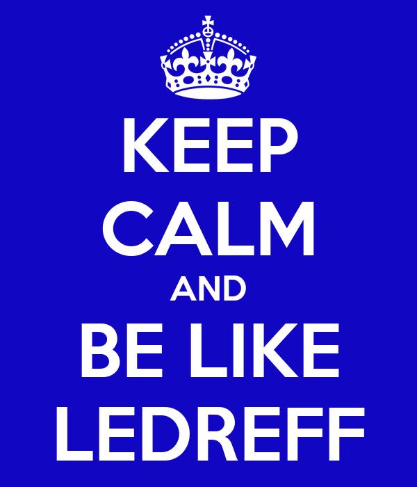 KEEP CALM AND BE LIKE LEDREFF