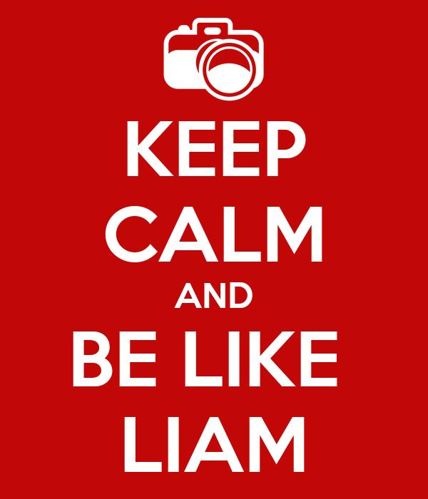 KEEP CALM AND BE LIKE  LIAM