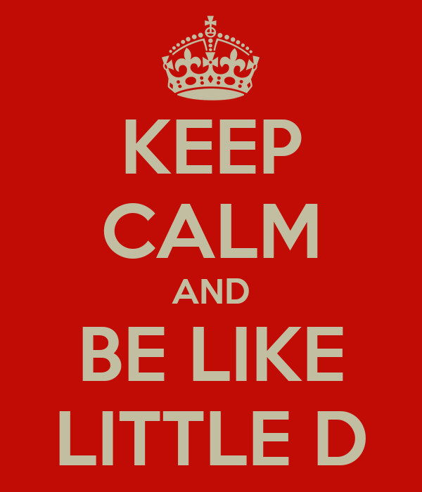 KEEP CALM AND BE LIKE LITTLE D