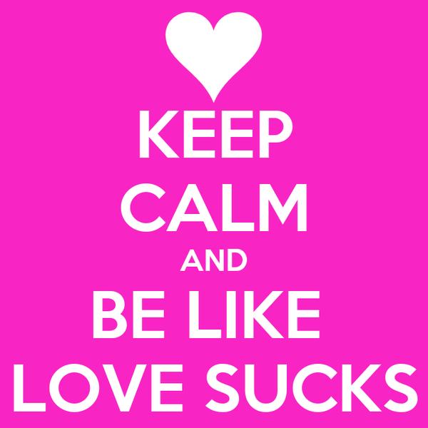 KEEP CALM AND BE LIKE  LOVE SUCKS