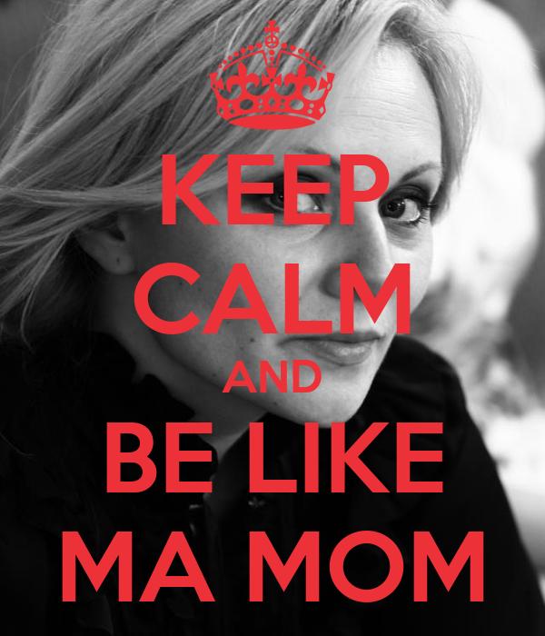 KEEP CALM AND BE LIKE MA MOM