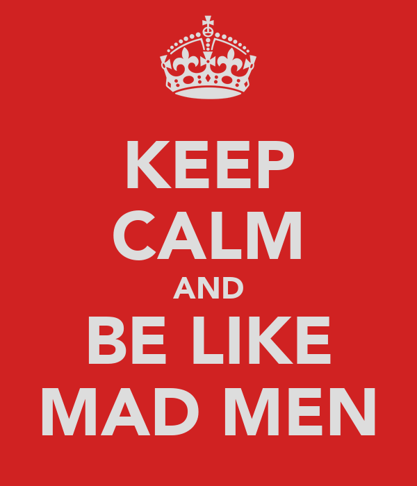 KEEP CALM AND BE LIKE MAD MEN