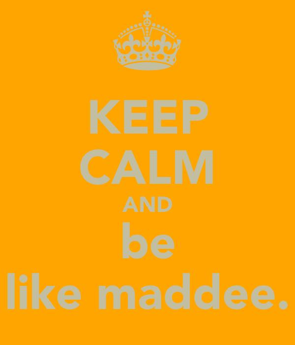 KEEP CALM AND be like maddee.