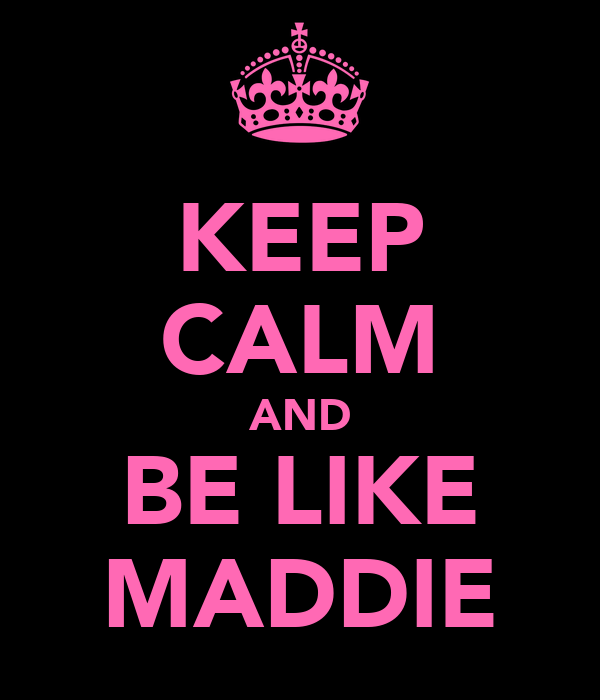KEEP CALM AND BE LIKE MADDIE