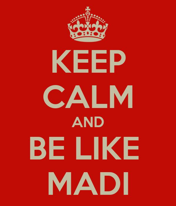 KEEP CALM AND BE LIKE  MADI