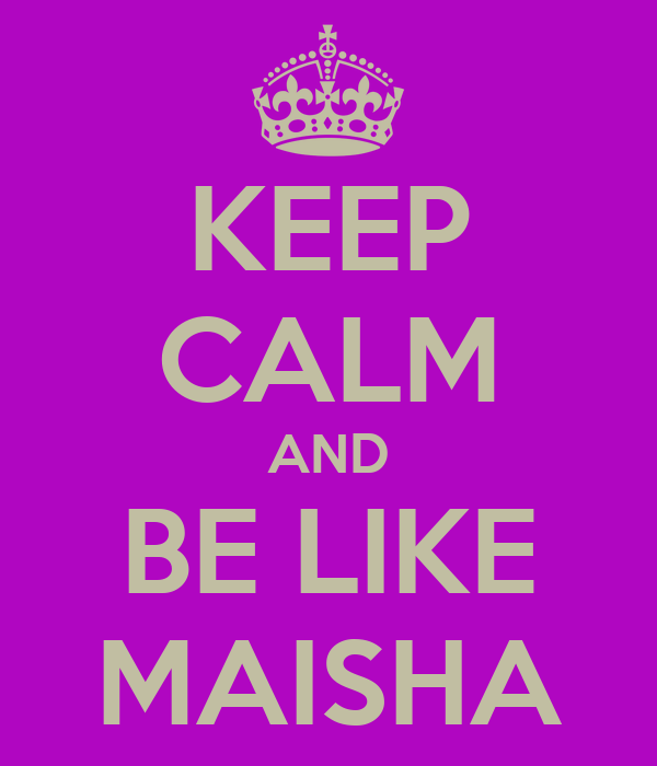 KEEP CALM AND BE LIKE MAISHA