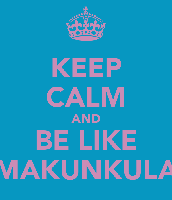 KEEP CALM AND BE LIKE MAKUNKULA