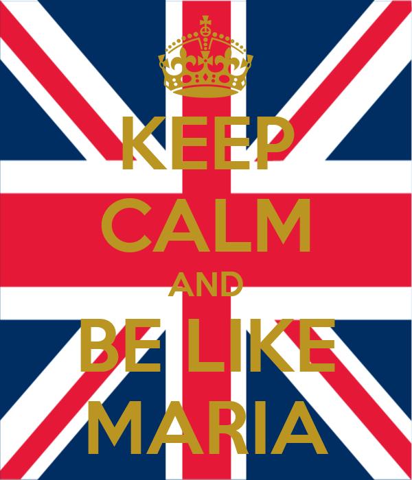 KEEP CALM AND BE LIKE MARIA