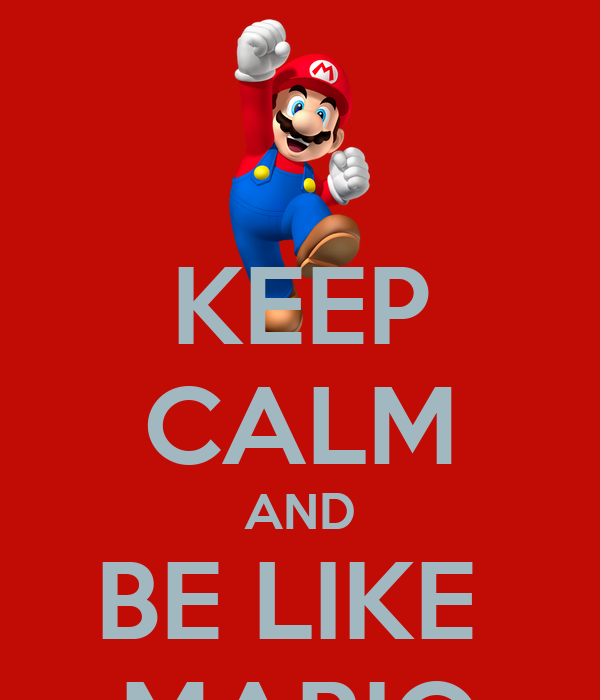KEEP CALM AND BE LIKE  MARIO