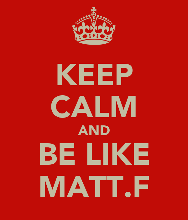 KEEP CALM AND BE LIKE MATT.F