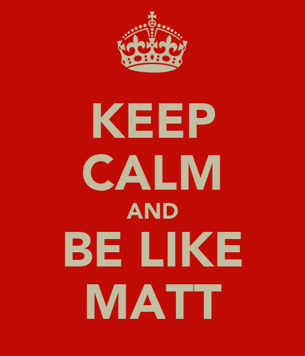 KEEP CALM AND BE LIKE MATT