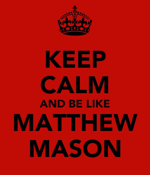 KEEP CALM AND BE LIKE MATTHEW MASON