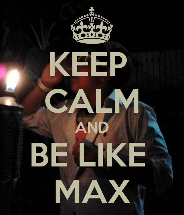 KEEP  CALM AND BE LIKE  MAX