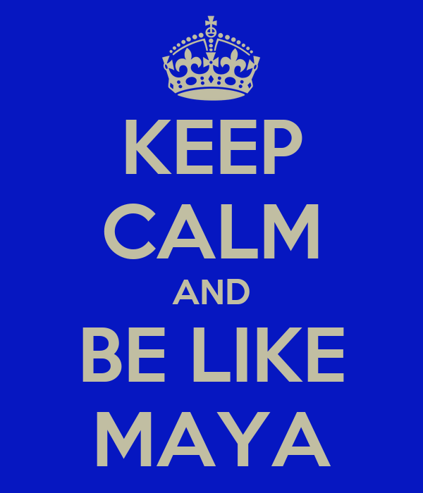 KEEP CALM AND BE LIKE MAYA