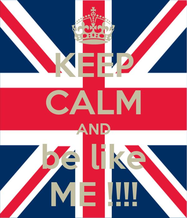 KEEP CALM AND be like ME !!!!